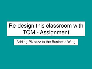 Re-design this classroom with TQM - Assignment