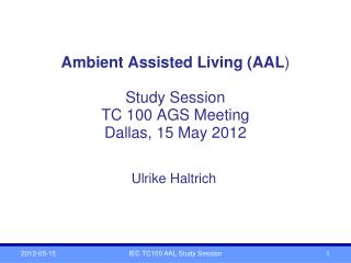 Ambient Assisted Living (AAL ) Study Session TC 100 AGS Meeting Dallas, 15 May 2012