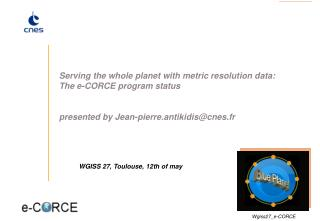 Serving the whole planet with metric resolution data: The e-CORCE program status