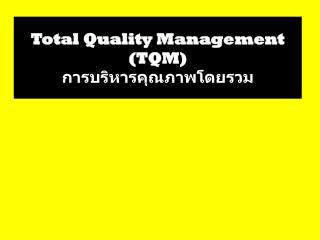 Total Quality Management (TQM) การบริหารคุณภาพโดยรวม