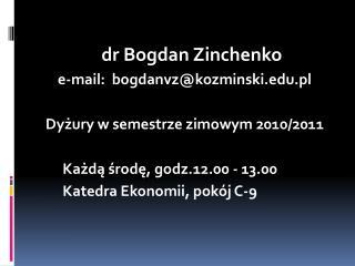dr Bogdan  Zinchenko e-mail:   bogdanvz@kozminski.pl Dyżury w semestrze zimowym 2010/2011