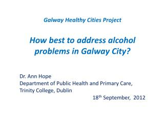 Galway Healthy Cities Project How best to address alcohol problems in Galway City?