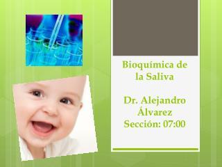 Bioquímica de la Saliva Dr. Alejandro Álvarez Sección: 07:00