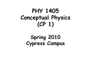PHY 1405 Conceptual Ph ysics  (CP 1) Spring 2010 Cypress Campus