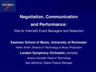 Negotiation, Communication  and Performance: Vital for Internet2 Event Managers and Networks! Eastman School of Music,