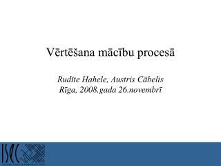 Vērtēšana mācību procesā Rudīte Hahele, Austris Cābelis R īga, 2008.gada 26.novembrī
