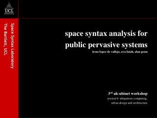 space syntax analysis for  public pervasive systems irene lopez de vallejo, ava fatah, alan penn