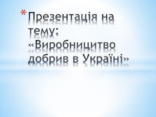 Презентація на тему: « Виробницитво  добрив в Україні »