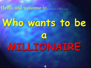 Hello, and welcome to    .   Who wants to be a  MILLIONAIRE