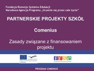 PARTNERSKIE PROJEKTY SZKÓŁ Comenius  Zasady związane z finansowaniem projektu