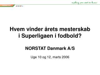 Hvem vinder årets mesterskab i Superligaen i fodbold? NORSTAT Danmark A/S Uge 10 og 12, marts 2006