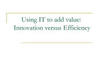 Using IT to add value:   Innovation versus Efficiency