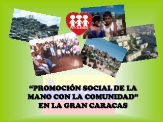 """""""PROMOCIÓN SOCIAL DE LA MANO CON LA COMUNIDAD"""" EN LA GRAN CARACAS"""