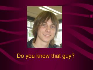 Do you know that guy?