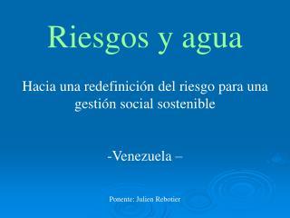 Riesgos y agua Hacia una redefinición del riesgo para una gestión social sostenible Venezuela –