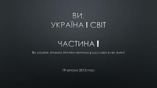Ви, Україна  і  світ Частина  I