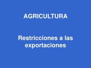 AGRICULTURA Restricciones a las exportaciones