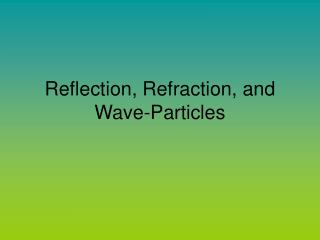 Reflection, Refraction, and Wave-Particles