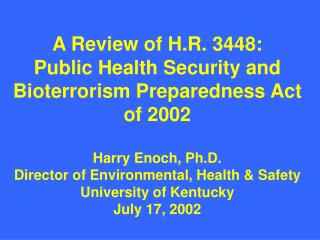 A Review of H.R. 3448:  Public Health Security and Bioterrorism Preparedness Act of 2002  Harry Enoch, Ph.D. Director of