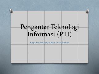Pengantar Teknologi Informasi  (PTI)