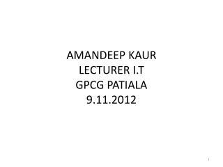 AMANDEEP KAUR LECTURER I.T GPCG PATIALA 9.11.2012