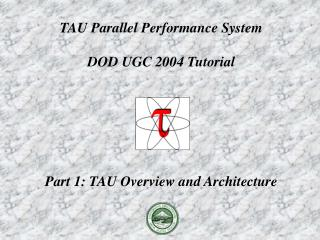 TAU Parallel Performance System DOD UGC 2004 Tutorial Part 1: TAU Overview and Architecture