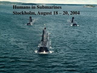Humans in Submarines Stockholm, August 18 – 20, 2004
