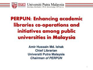 Amir  Hussain  Md.  Ishak Chief Librarian Universiti  Putra  Malaysia Chairman of PERPUN