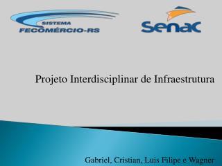 Projeto Interdisciplinar de Infraestrutura Gabriel , Cristian,  Luis  Filipe e Wagner