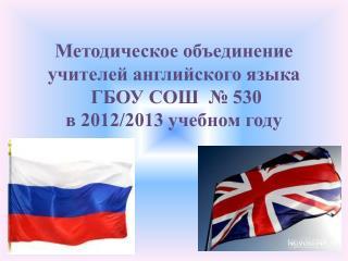 Методическое объединение  учителей английского языка  ГБОУ СОШ  № 530 в 2012/2013 учебном году
