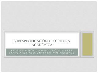 SUBESPECIFICACIÓN Y ESCRITURA ACADÉMICA