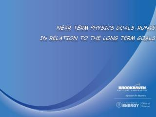 Near Term Physics  Goals-Run15 in relation to The long Term Goals