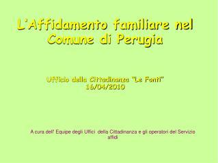 """L'Affidamento familiare nel Comune di Perugia Ufficio della Cittadinanza """"Le Fonti"""" 16/04/2010"""