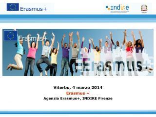 Viterbo, 4 marzo 2014 Erasmus + Agenzia Erasmus+, INDIRE Firenze