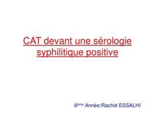 CAT devant une s rologie syphilitique positive                              6 me Ann e:Rachid ESSALHI