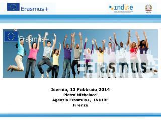 Isernia, 13 Febbraio  2014 Pietro Michelacci Agenzia Erasmus+,  INDIRE Firenze