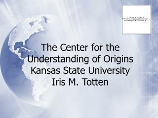 The Center for the Understanding of Origins Kansas State University Iris M. Totten
