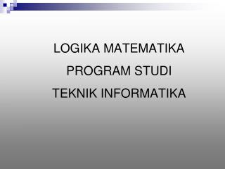 LOGIKA MATEMATI KA PROGRAM STUDI TEKNIK INFORMATIKA