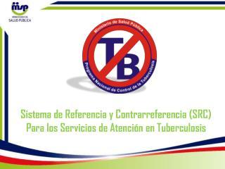 Sistema de Referencia y Contrarreferencia (SRC) Para los Servicios de Atención en Tuberculosis