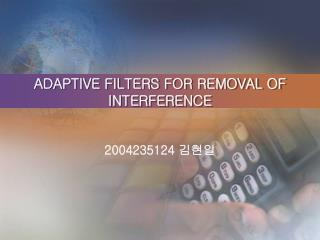 ADAPTIVE FILTERS FOR REMOVAL OF INTERFERENCE
