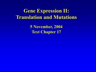 Gene Expression II: Translation and Mutations 5 November, 2004 Text Chapter 17
