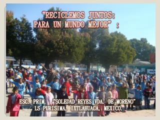 """""""RECICLEMOS JUNTOS:  PARA UN MUNDO MEJOR"""":"""