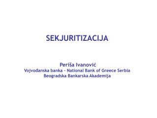 SEKJURITIZACIJA    Peri a Ivanovic Vojvodanska banka   National Bank of Greece Serbia Beogradska Bankarska Akademija