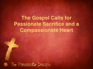 The Gospel Calls for Passionate Sacrifice and a Compassionate Heart