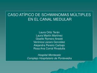 CASO ATÍPICO DE SCHWANOMAS MÚLTIPLES  EN EL CANAL MEDULAR Laura Ortiz Terán Laura Martín Martínez