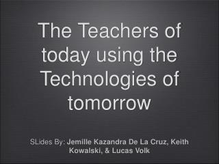 The Teachers of today using the Technologies of tomorrow
