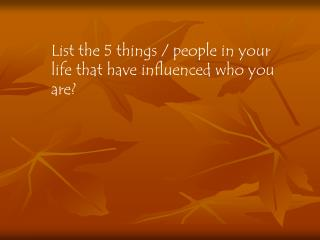List the 5 things / people in your life that have influenced who you are?
