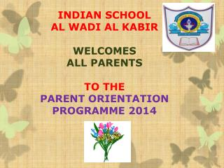 INDIAN SCHOOL  AL WADI AL KABIR WELCOMES   ALL PARENTS  TO THE  PARENT ORIENTATION PROGRAMME 2014
