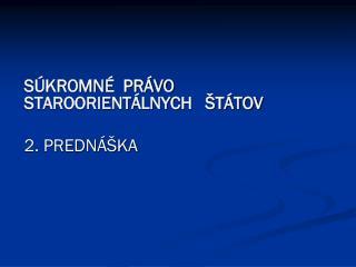 SÚKROMNÉ  PRÁVO STAROORIENTÁLNYCH   ŠTÁTOV 2. PREDNÁŠKA