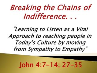 Breaking the Chains of Indifference. . .   Learning to Listen as a Vital Approach to reaching people in Today s Culture